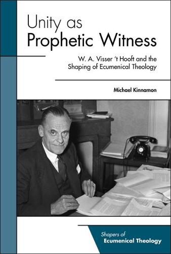 Unity as Prophetic Witness: W. A. Visser 't Hooft and the Shaping of Ecumenical Theology (Paperback)