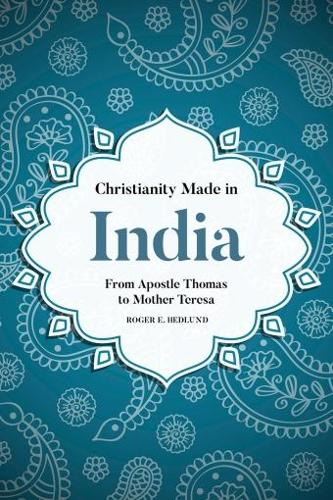 Christianity Made in India: From Apostle Thomas to Mother Teresa (Hardback)