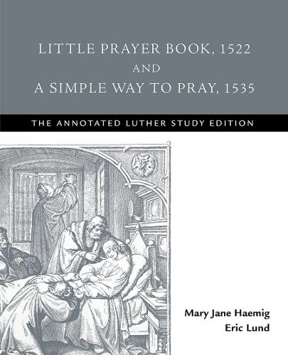 Little Prayer Book, 1522, and a Simple Way to Pray, 1535 - Annotated Luther (Paperback)