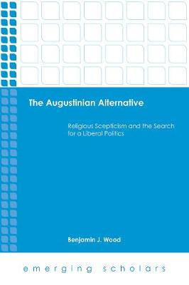 The Augustinian Alternative: Religious Skepticism and the Search for a Liberal Politics - Emerging Scholars (Hardback)