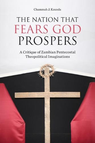 The Nation That Fears God Prospers: A Critique of Zambian Pentecostal Theopolitical Imaginations (Paperback)