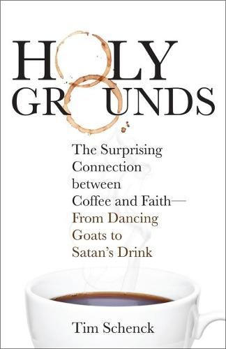 Holy Grounds: The Surprising Connection between Coffee and Faith - From Dancing Goats to Satan's Drink (Paperback)