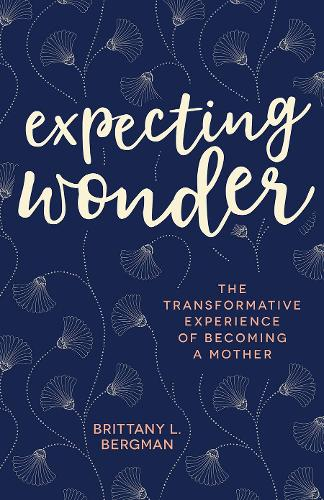 Expecting Wonder: The Transformative Experience of Becoming a Mother (Paperback)