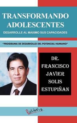"""Transformando Adolescentes: Desarrolle Al Maximo Sus Capacidades """"Programa de Desarrollo del Potencial Humano"""" (Hardback)"""