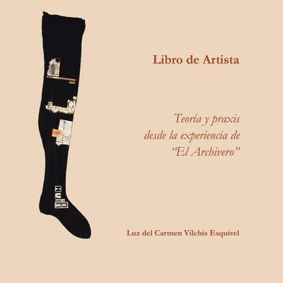 Libros de Artista. Teor�a y Praxis Desde La Experiencia de El Archivero. (Paperback)