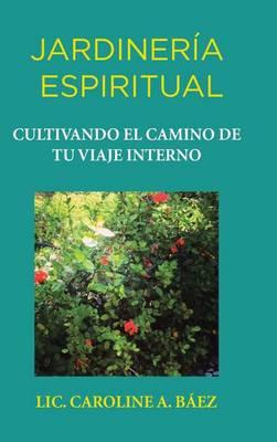 Jardiner a Espiritual: Cultivando El Camino de Tu Viaje Interno (Hardback)