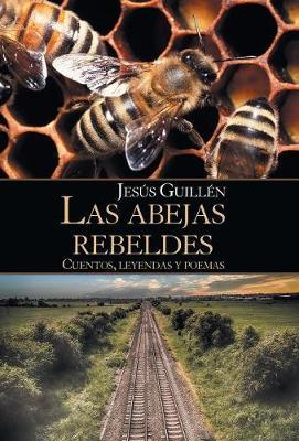 Las Abejas Rebeldes: Cuentos, Leyendas y Poemas (Hardback)