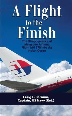 A Flight to the Finish: The Disappearance of Malaysian Airline's Flight Mh 370 Into the Indian Ocean (Paperback)