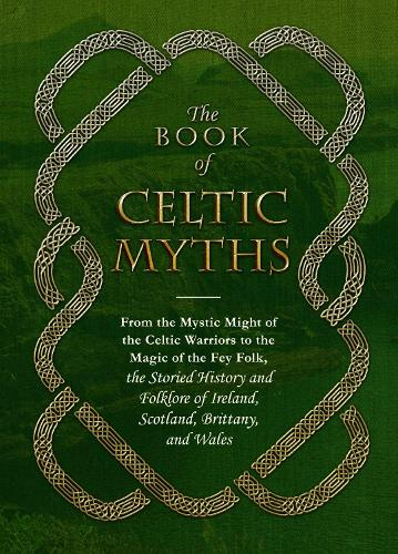 The Book of Celtic Myths: From the Mystic Might of the Celtic Warriors to the Magic of the Fey Folk, the Storied History and Folklore of Ireland, Scotland, Brittany, and Wales (Hardback)