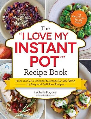 """The I Love My Instant Pot (R) Recipe Book: From Trail Mix Oatmeal to Mongolian Beef BBQ, 175 Easy and Delicious Recipes - """"I Love My"""" Series (Paperback)"""