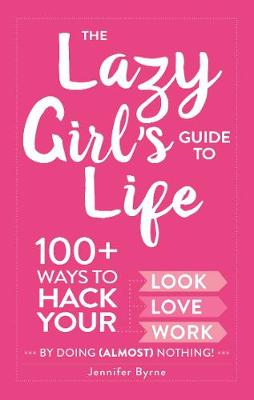 Cover The Lazy Girl's Guide to Life: 100+ Ways to Hack Your Look, Love, and Work By Doing  Nothing! (Hardback)
