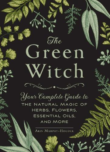 The Green Witch: Your Complete Guide to the Natural Magic of Herbs, Flowers, Essential Oils, and More (Hardback)