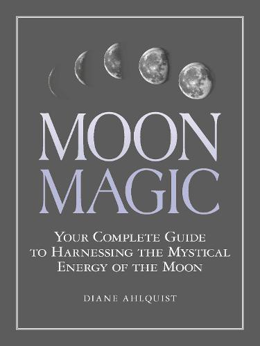 Moon Magic: Your Complete Guide to Harnessing the Mystical Energy of the Moon (Paperback)