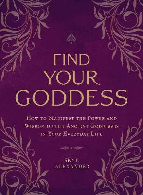 Find Your Goddess: How to Manifest the Power and Wisdom of the Ancient Goddesses in Your Everyday Life (Paperback)