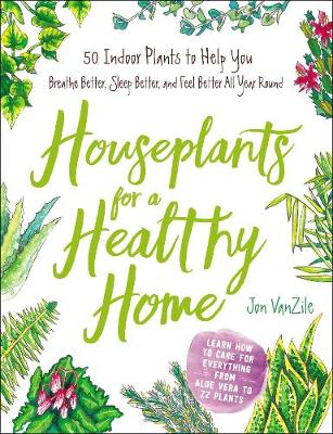 Houseplants for a Healthy Home: 50 Indoor Plants to Help You Breathe Better, Sleep Better, and Feel Better All Year Round (Hardback)
