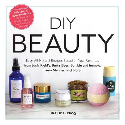 DIY Beauty: Easy, All-Natural Recipes Based on Your Favorites from Lush, Kiehl's, Burt's Bees, Bumble and bumble, Laura Mercier, and More! (Hardback)