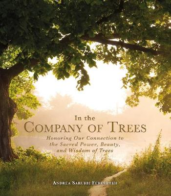 In the Company of Trees: Honoring Our Connection to the Sacred Power, Beauty, and Wisdom of Trees (Hardback)