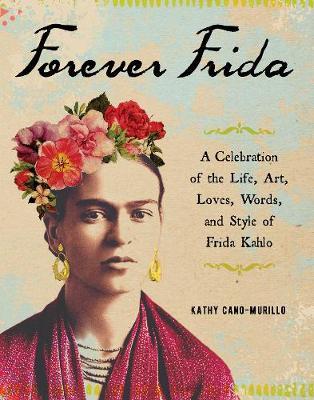 Forever Frida: A Celebration of the Life, Art, Loves, Words, and Style of Frida Kahlo (Hardback)