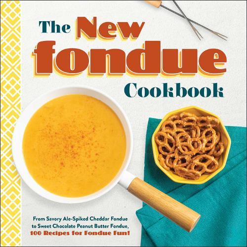 The New Fondue Cookbook: From Savory Ale-Spiked Cheddar Fondue to Sweet Chocolate Peanut Butter Fondue, 100 Recipes for Fondue Fun! (Hardback)