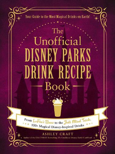 The Unofficial Disney Parks Drink Recipe Book: From LeFou's Brew to the Jedi Mind Trick, 100+ Magical Disney-Inspired Drinks - Unofficial Cookbook (Hardback)