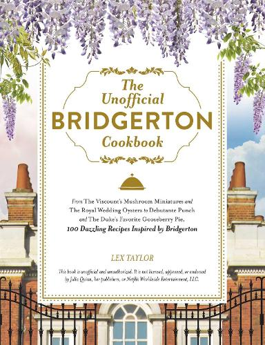 The Unofficial Bridgerton Cookbook: From The Viscount's Mushroom Miniatures and The Royal Wedding Oysters to Debutante Punch and The Duke's Favorite Gooseberry Pie, 100 Dazzling Recipes Inspired by Bridgerton (Hardback)