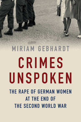 Crimes Unspoken: The Rape of German Women at the End of the Second World War (Hardback)