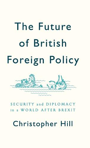 The Future of British Foreign Policy Security and Diplomacy in a World after Brexit (Hardback)