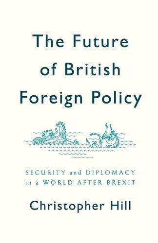 The Future of British Foreign Policy: Security and Diplomacy in a World after Brexit (Paperback)