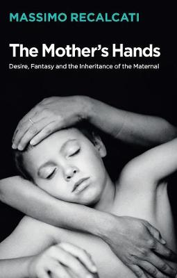 The Mother's Hands: Desire, Fantasy and the Inheritance of the Maternal (Hardback)