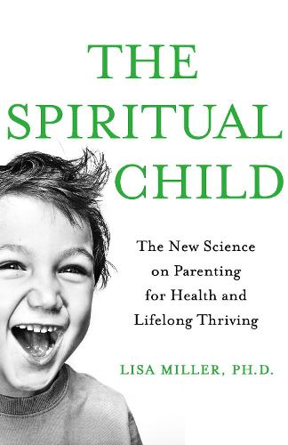 The Spiritual Child: The New Science on Parenting for Health and Lifelong Thriving (Paperback)