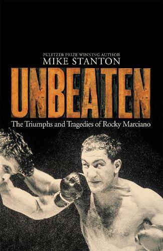 Unbeaten: The Triumphs and Tragedies of Rocky Marciano (Hardback)