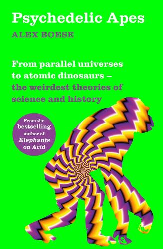 Psychedelic Apes: From parallel universes to atomic dinosaurs - the weirdest theories of science and history (Paperback)