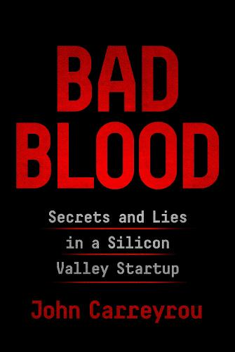 Bad Blood: Secrets and Lies in a Silicon Valley Startup (Hardback)