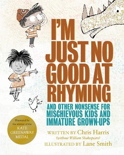 I'm Just No Good At Rhyming: And Other Nonsense for Mischievous Kids and Immature Grown-Ups (Hardback)