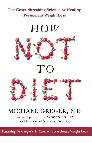 How Not To Diet: The Groundbreaking Science of Healthy, Permanent Weight Loss (Hardback)
