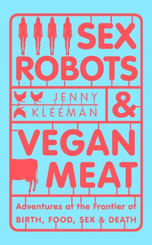 Sex Robots & Vegan Meat: Adventures at the Frontier of Birth, Food, Sex & Death (Hardback)