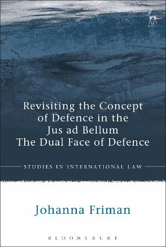 Revisiting the Concept of Defence in the Jus ad Bellum: The Dual Face of Defence - Studies in International Law (Hardback)