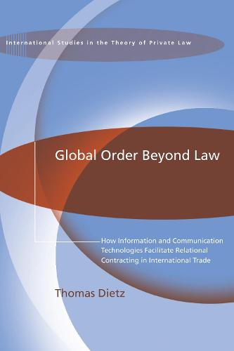 Global Order Beyond Law: How Information and Communication Technologies Facilitate Relational Contracting in International Trade - International Studies in the Theory of Private Law (Paperback)