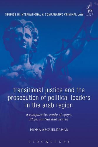 Transitional Justice and the Prosecution of Political Leaders in the Arab Region: A Comparative Study of Egypt, Libya, Tunisia and Yemen - Studies in International and Comparative Criminal Law (Hardback)