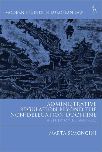 Administrative Regulation Beyond the Non-Delegation Doctrine: A Study on EU Agencies - Modern Studies in European Law (Hardback)