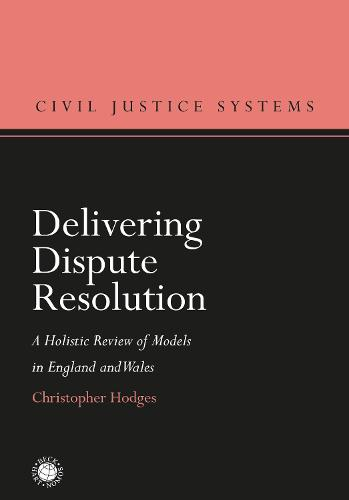 Delivering Dispute Resolution: A Holistic Review of Models in England and Wales - Civil Justice Systems (Hardback)
