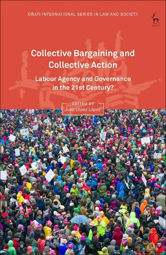 Collective Bargaining and Collective Action: Labour Agency and Governance in the 21st Century? - Onati International Series in Law and Society (Hardback)