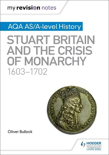 My Revision Notes: AQA AS/A-level History: Stuart Britain and the Crisis of Monarchy, 1603-1702 (Paperback)