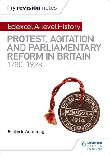 My Revision Notes: Edexcel A-level History: Protest, Agitation and Parliamentary Reform in Britain 1780-1928 (Paperback)