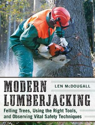 Modern Lumberjacking: Felling Trees, Using the Right Tools, and Observing Vital Safety Techniques (Paperback)