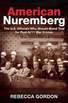 American Nuremberg: The U.S. Officials Who Should Stand Trial for Post-9/11 War Crimes (Hardback)