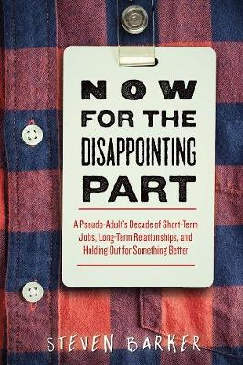 Now for the Disappointing Part: A Pseudo-Adult's Decade of Short-Term Jobs, Long-Term Relationships, and Holding Out for Something Better (Paperback)