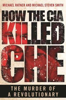 How the CIA Killed Che: The Murder of a Revolutionary (Hardback)