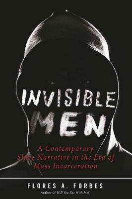 Invisible Men: A Contemporary Slave Narrative in the Era of Mass Incarceration (Hardback)