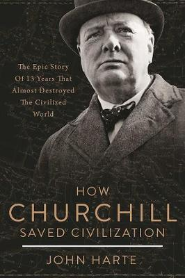 How Churchill Saved Civilization: The Epic Story of 13 Years That Almost Destroyed the Civilized World (Hardback)